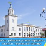 Дев'ять районних установ передали у власність Чортківської громади